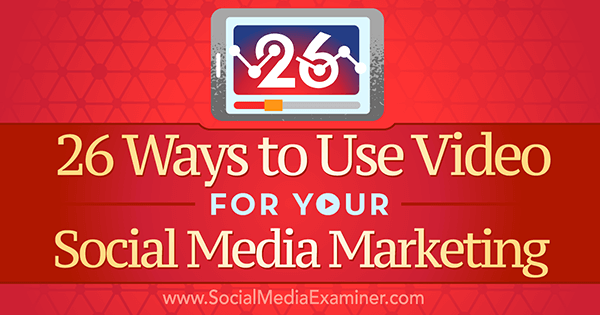 26 Ways to Use Video for your Social Media Marketing